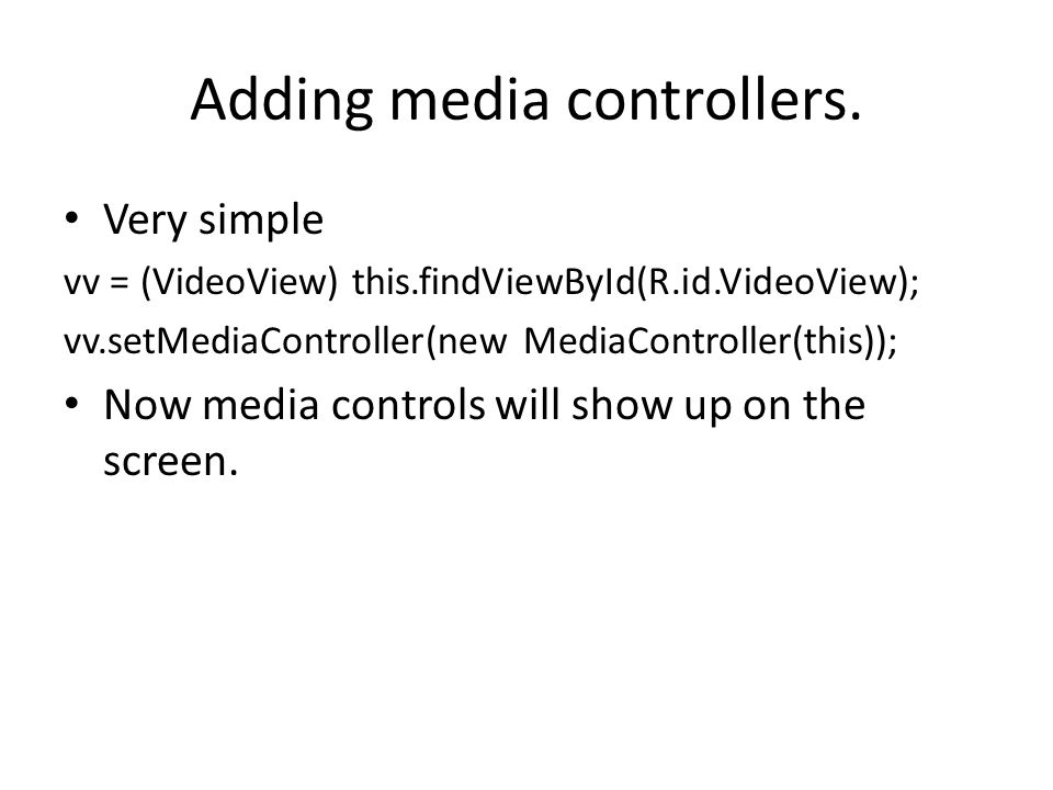 Adding media controllers. Very simple vv = (VideoView) this.findViewById(R.id.VideoView); vv.setMediaController(new MediaController(this)); Now media