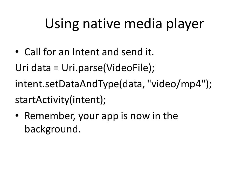 Using native media player Call for an Intent and send it. Uri data = Uri.parse(VideoFile); intent.setDataAndType(data,
