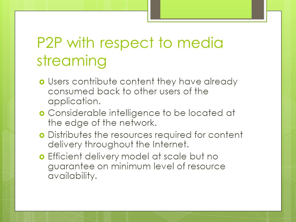 P2P with respect to media streaming  Users contribute content they have already consumed back to other users of the application.  Considerable intel