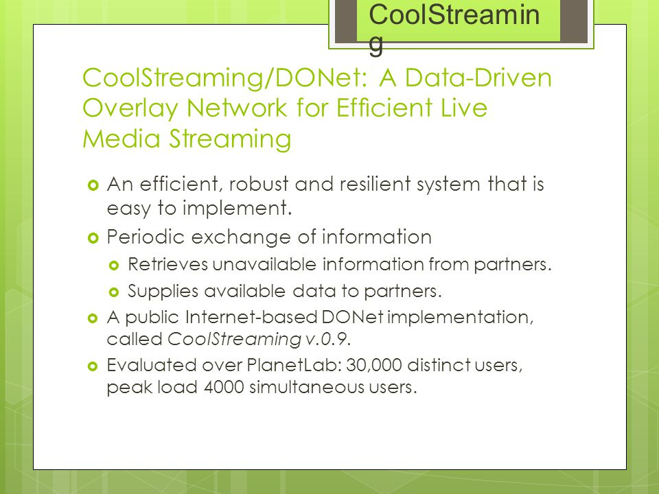 CoolStreaming/DONet: A Data-Driven Overlay Network for Efficient Live Media Streaming  An efficient, robust and resilient system that is easy to imple