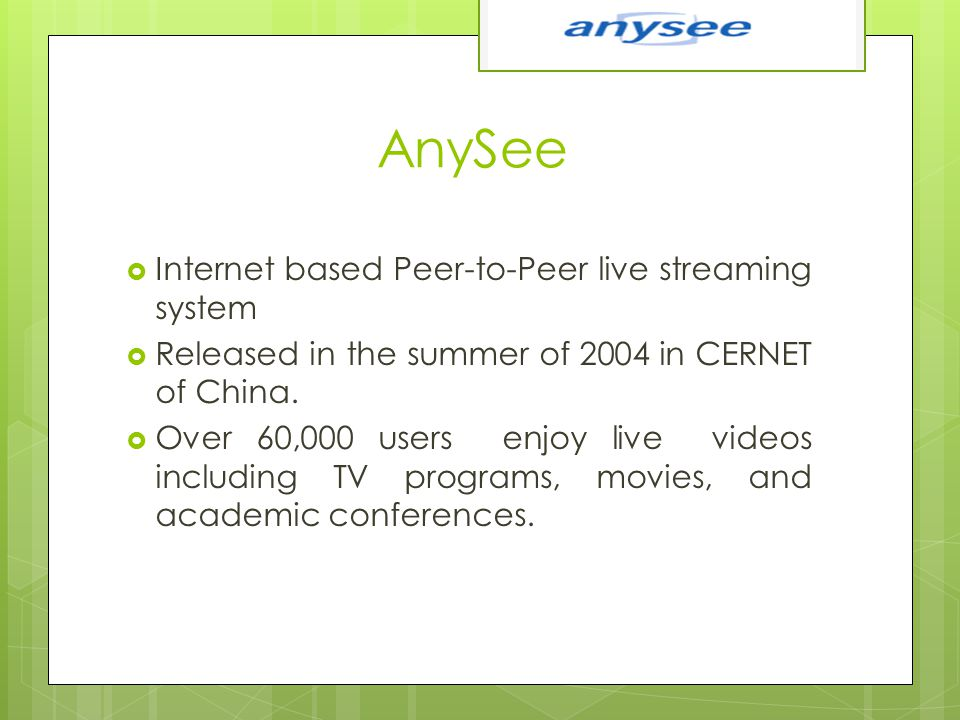 AnySee  Internet based Peer-to-Peer live streaming system  Released in the summer of 2004 in CERNET of China.  Over 60,000 users enjoy live videos