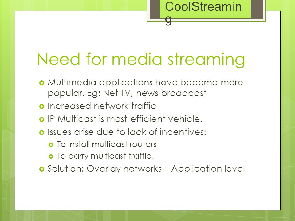 Need for media streaming  Multimedia applications have become more popular. Eg: Net TV, news broadcast  Increased network traffic  IP Multicast is