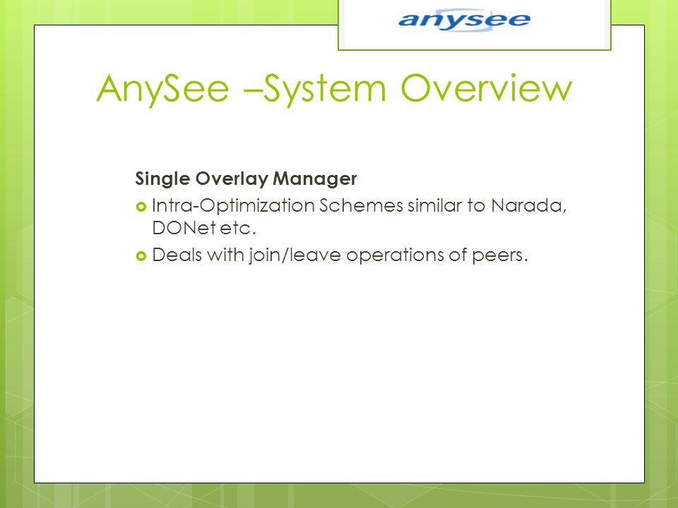 AnySee –System Overview Single Overlay Manager  Intra-Optimization Schemes similar to Narada, DONet etc.  Deals with join/leave operations of peers.