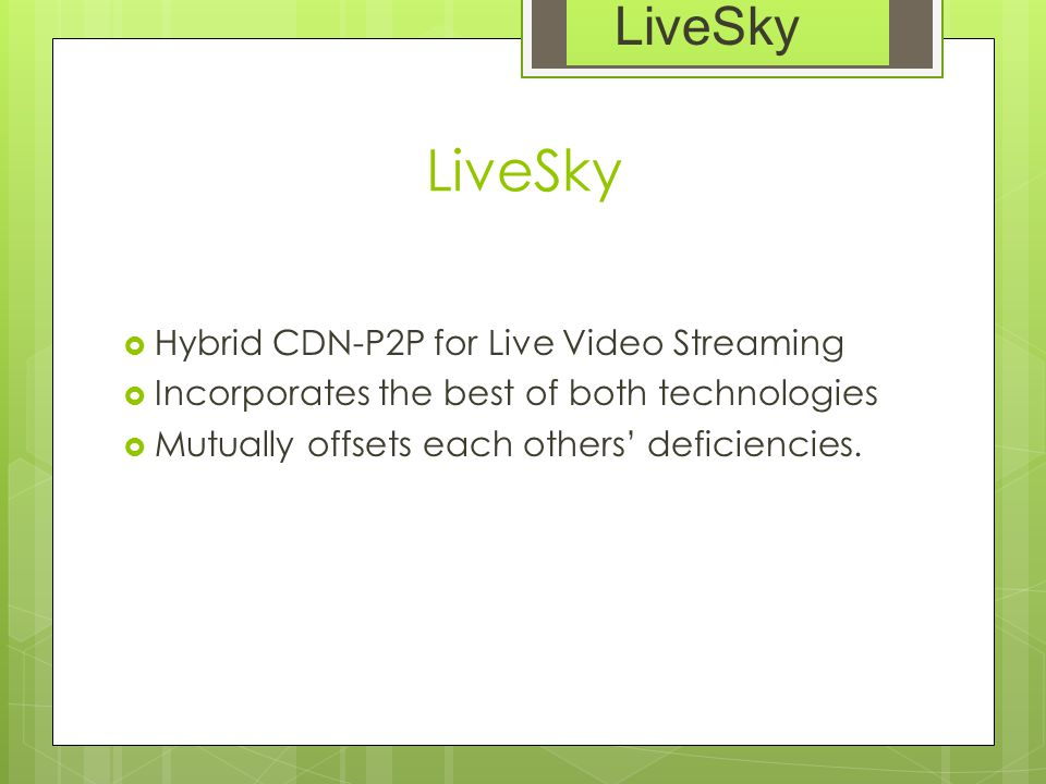 LiveSky  Hybrid CDN-P2P for Live Video Streaming  Incorporates the best of both technologies  Mutually offsets each others' deficiencies. LiveSky