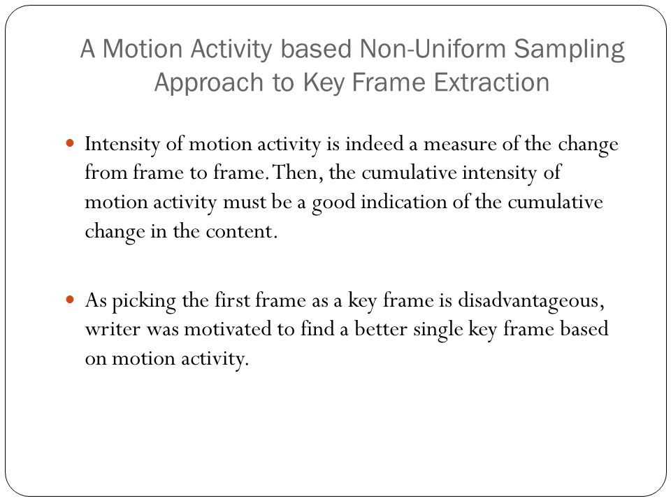 A Motion Activity based Non-Uniform Sampling Approach to Key Frame Extraction Intensity of motion activity is indeed a measure of the change from frame to frame.