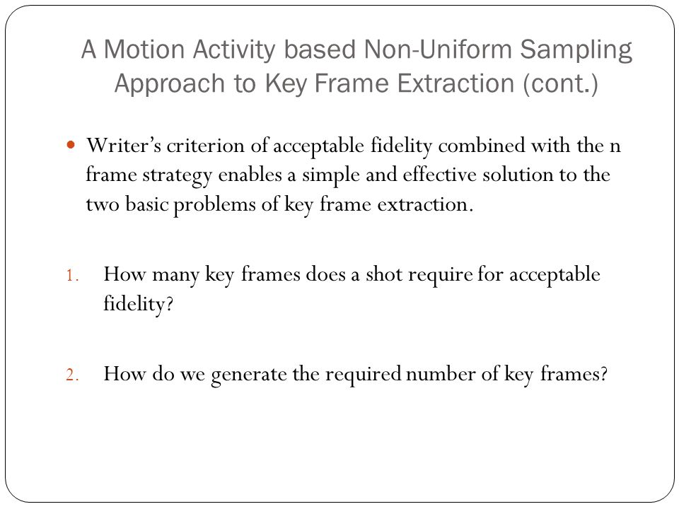 A Motion Activity based Non-Uniform Sampling Approach to Key Frame Extraction (cont.) Writer's criterion of acceptable fidelity combined with the n frame strategy enables a simple and effective solution to the two basic problems of key frame extraction.