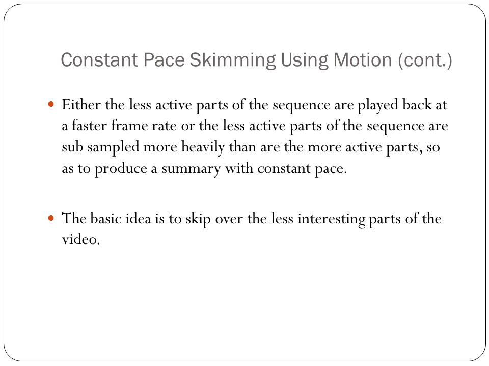 Constant Pace Skimming Using Motion (cont.) Either the less active parts of the sequence are played back at a faster frame rate or the less active parts of the sequence are sub sampled more heavily than are the more active parts, so as to produce a summary with constant pace.