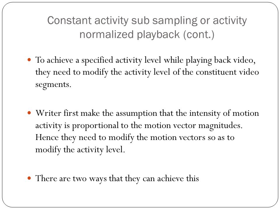 Constant activity sub sampling or activity normalized playback (cont.) To achieve a specified activity level while playing back video, they need to modify the activity level of the constituent video segments.