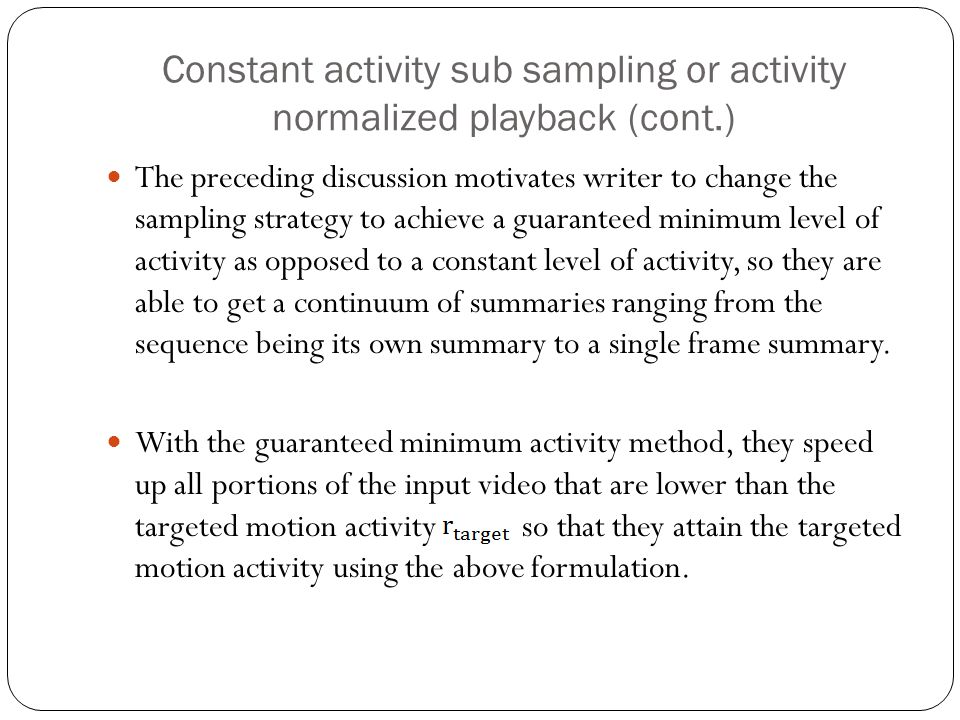 Constant activity sub sampling or activity normalized playback (cont.) The preceding discussion motivates writer to change the sampling strategy to achieve a guaranteed minimum level of activity as opposed to a constant level of activity, so they are able to get a continuum of summaries ranging from the sequence being its own summary to a single frame summary.