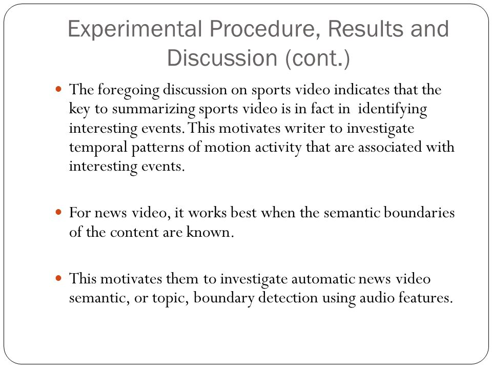 Experimental Procedure, Results and Discussion (cont.) The foregoing discussion on sports video indicates that the key to summarizing sports video is in fact in identifying interesting events.