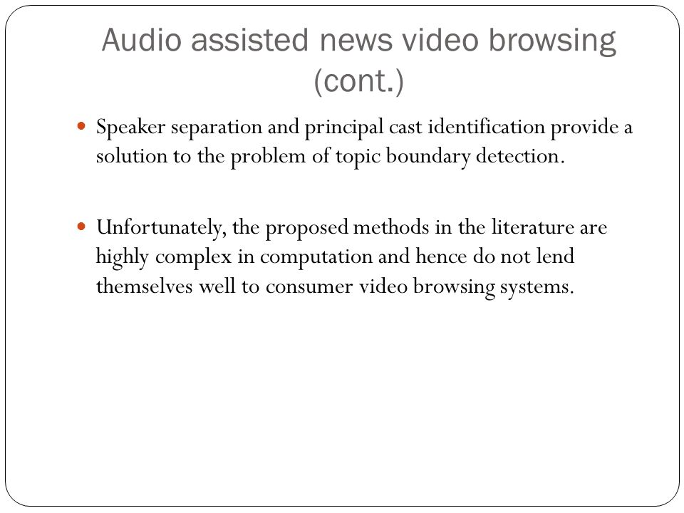 Audio assisted news video browsing (cont.) Speaker separation and principal cast identification provide a solution to the problem of topic boundary detection.