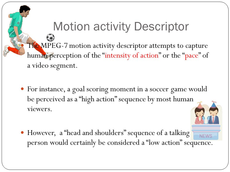 Motion activity Descriptor The MPEG-7 motion activity descriptor attempts to capture human perception of the intensity of action or the pace of a video segment.