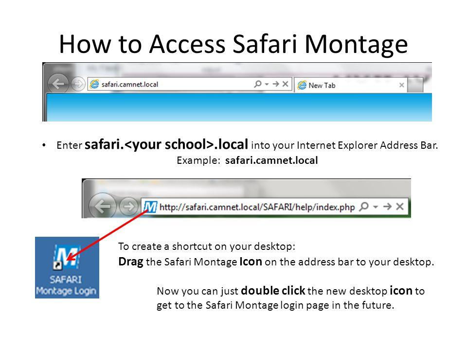 How to Access Safari Montage Enter safari..local into your Internet Explorer Address Bar. Example: safari.camnet.local To create a shortcut on your de