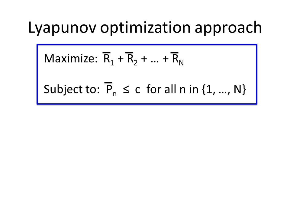 Lyapunov optimization approach Maximize: R 1 + R 2 + … + R N Subject to: P n ≤ c for all n in {1, …, N}
