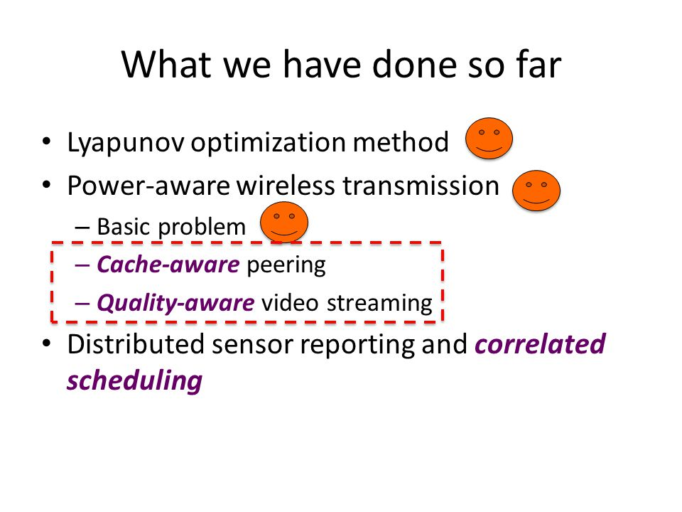 What we have done so far Lyapunov optimization method Power-aware wireless transmission – Basic problem – Cache-aware peering – Quality-aware video streaming Distributed sensor reporting and correlated scheduling
