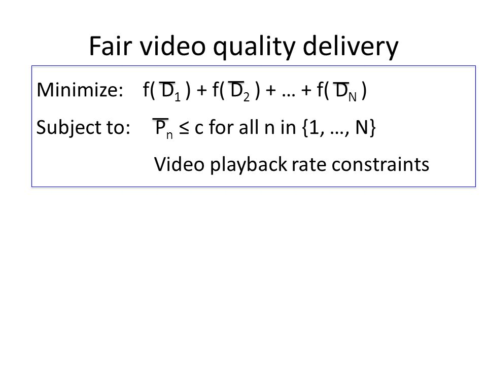 Fair video quality delivery Minimize: f( D 1 ) + f( D 2 ) + … + f( D N ) Subject to: P n ≤ c for all n in {1, …, N} Video playback rate constraints