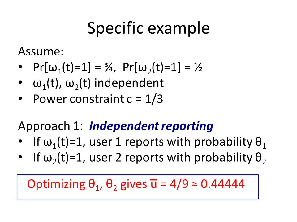 Specific example Assume: Pr[ω 1 (t)=1] = ¾, Pr[ω 2 (t)=1] = ½ ω 1 (t), ω 2 (t) independent Power constraint c = 1/3 Approach 1: Independent reporting If ω 1 (t)=1, user 1 reports with probability θ 1 If ω 2 (t)=1, user 2 reports with probability θ 2 Optimizing θ 1, θ 2 gives u = 4/9 ≈ 0.44444