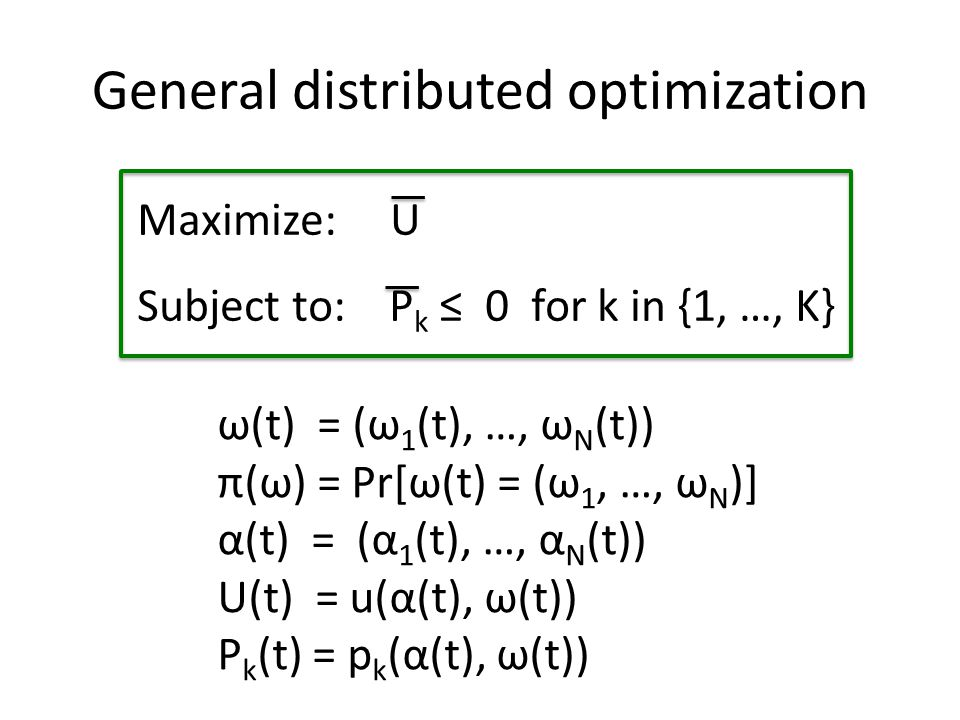 General distributed optimization Maximize: U Subject to: P k ≤ 0 for k in {1, …, K} ω(t) = (ω 1 (t), …, ω Ν (t)) π(ω) = Pr[ω(t) = (ω 1, …, ω Ν )] α(t) = (α 1 (t), …, α Ν (t)) U(t) = u(α(t), ω(t)) P k (t) = p k (α(t), ω(t))