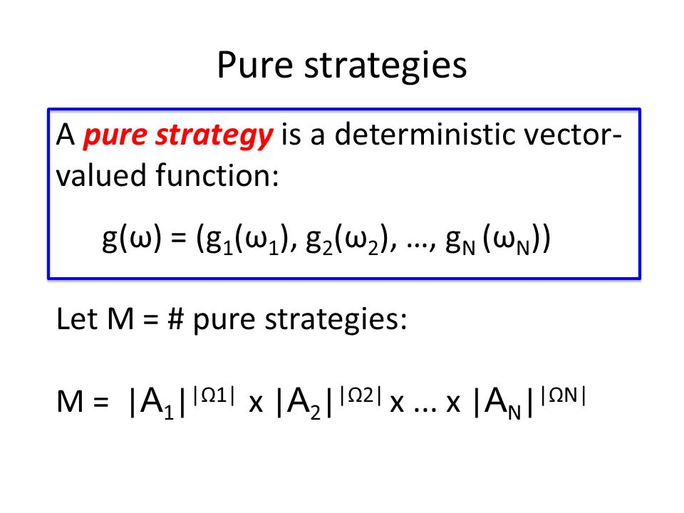 Pure strategies A pure strategy is a deterministic vector- valued function: g(ω) = (g 1 (ω 1 ), g 2 (ω 2 ), …, g Ν (ω Ν )) Let M = # pure strategies: M = | A 1 | |Ω1| x | A 2 | |Ω2| x...