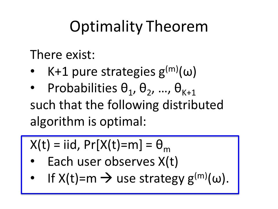 Optimality Theorem There exist: K+1 pure strategies g (m) (ω) Probabilities θ 1, θ 2, …, θ K+1 such that the following distributed algorithm is optimal: X(t) = iid, Pr[X(t)=m] = θ m Each user observes X(t) If X(t)=m  use strategy g (m) (ω).