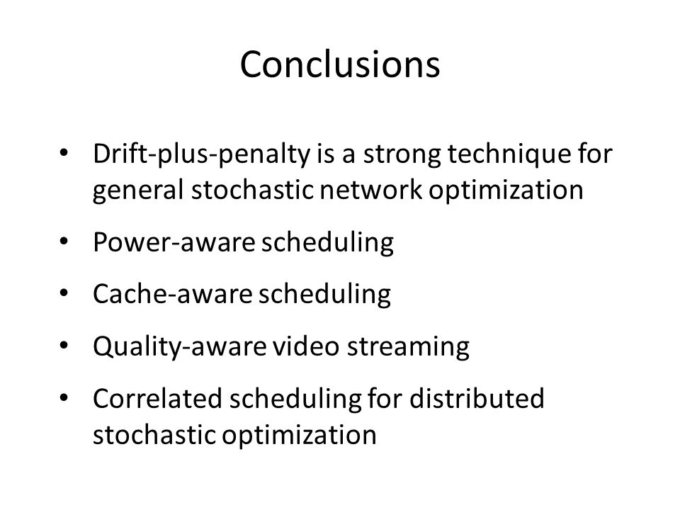 Conclusions Drift-plus-penalty is a strong technique for general stochastic network optimization Power-aware scheduling Cache-aware scheduling Quality-aware video streaming Correlated scheduling for distributed stochastic optimization