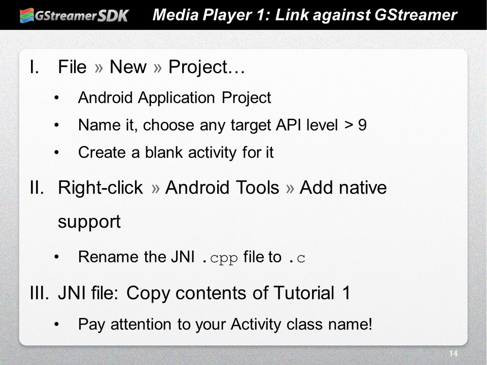 14 Media Player 1: Link against GStreamer I.File » New » Project… Android Application Project Name it, choose any target API level > 9 Create a blank