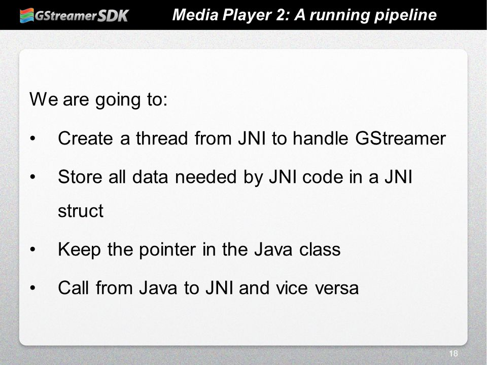 18 Media Player 2: A running pipeline We are going to: Create a thread from JNI to handle GStreamer Store all data needed by JNI code in a JNI struct