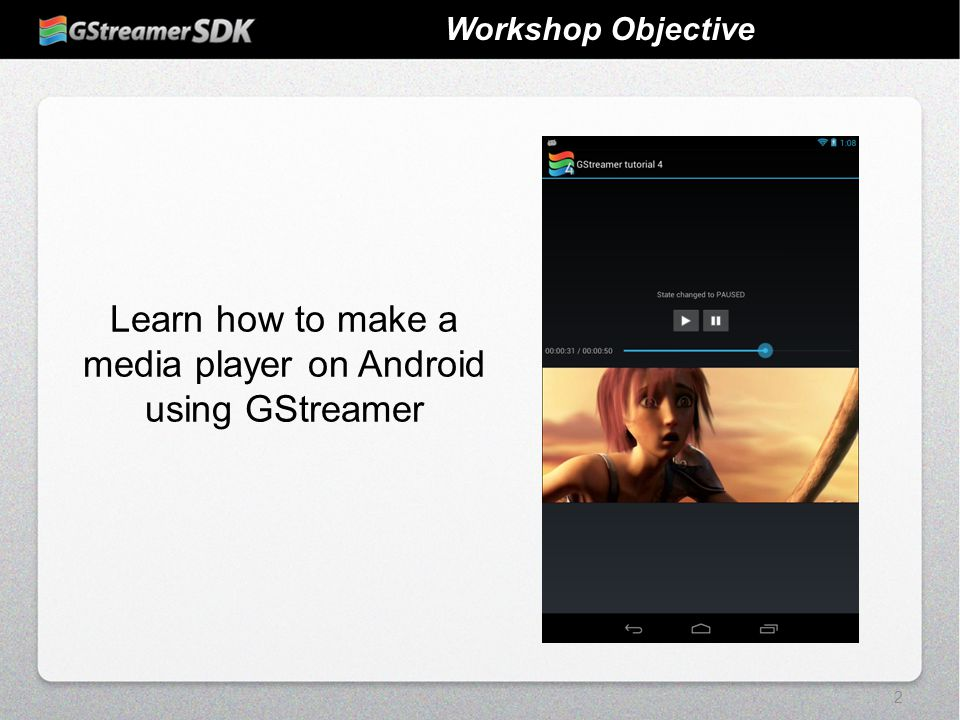 2 Workshop Objective Learn how to make a media player on Android using GStreamer