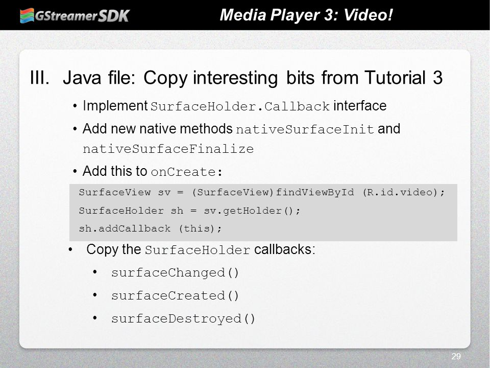 III.Java file: Copy interesting bits from Tutorial 3 Implement SurfaceHolder.Callback interface Add new native methods nativeSurfaceInit and nativeSur