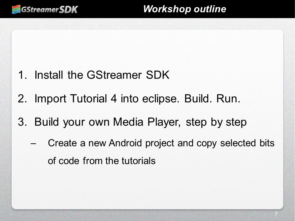 7 Workshop outline 1.Install the GStreamer SDK 2.Import Tutorial 4 into eclipse. Build. Run. 3.Build your own Media Player, step by step –Create a new