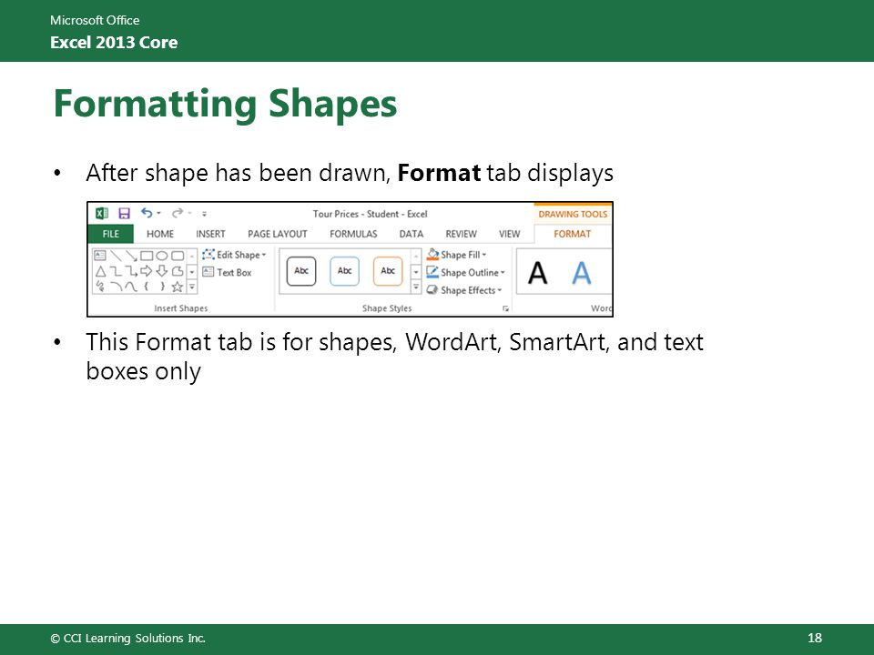 Microsoft Office Excel 2013 Core Formatting Shapes After shape has been drawn, Format tab displays This Format tab is for shapes, WordArt, SmartArt, a
