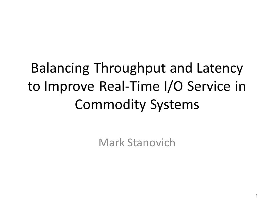 Balancing Throughput and Latency to Improve Real-Time I/O Service in Commodity Systems Mark Stanovich 1