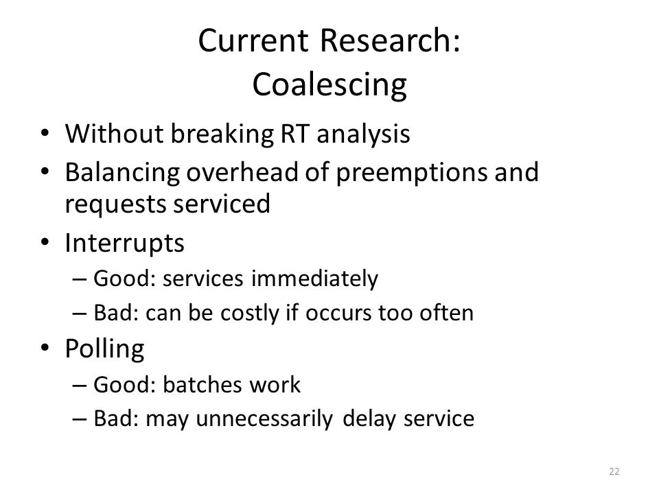 Current Research: Coalescing Without breaking RT analysis Balancing overhead of preemptions and requests serviced Interrupts – Good: services immediately – Bad: can be costly if occurs too often Polling – Good: batches work – Bad: may unnecessarily delay service 22