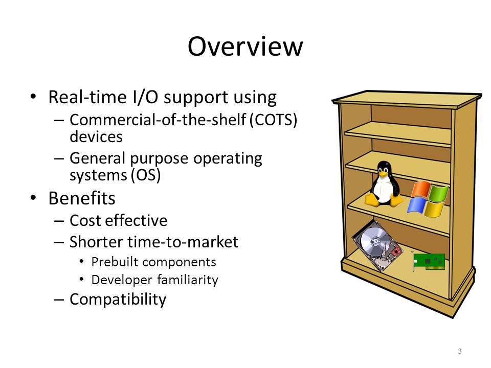 Overview Real-time I/O support using – Commercial-of-the-shelf (COTS) devices – General purpose operating systems (OS) Benefits – Cost effective – Shorter time-to-market Prebuilt components Developer familiarity – Compatibility 3