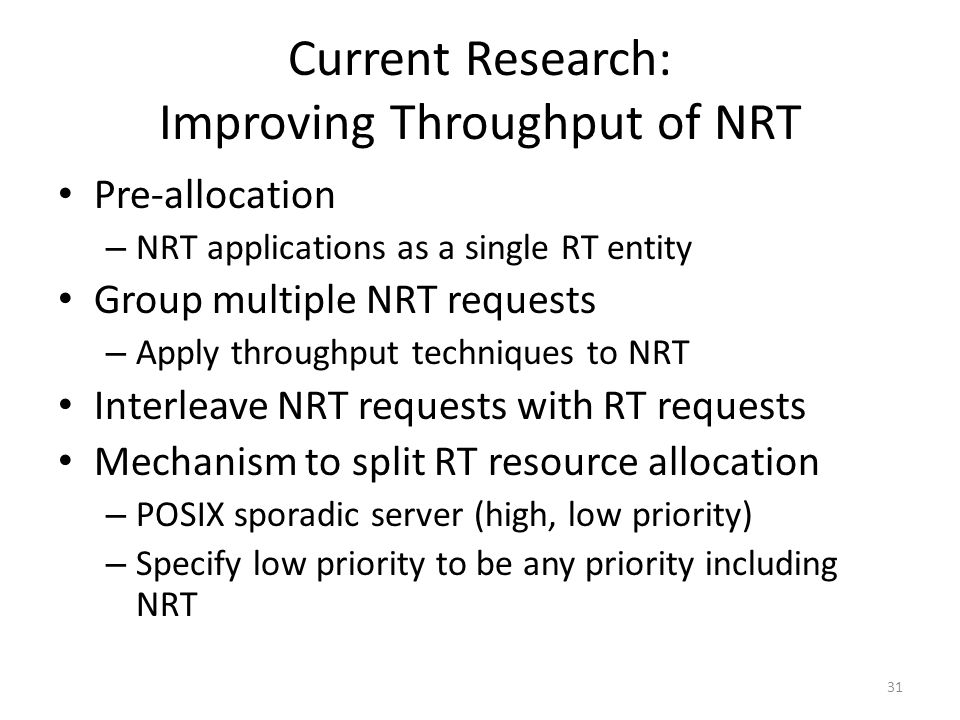 Current Research: Improving Throughput of NRT Pre-allocation – NRT applications as a single RT entity Group multiple NRT requests – Apply throughput techniques to NRT Interleave NRT requests with RT requests Mechanism to split RT resource allocation – POSIX sporadic server (high, low priority) – Specify low priority to be any priority including NRT 31