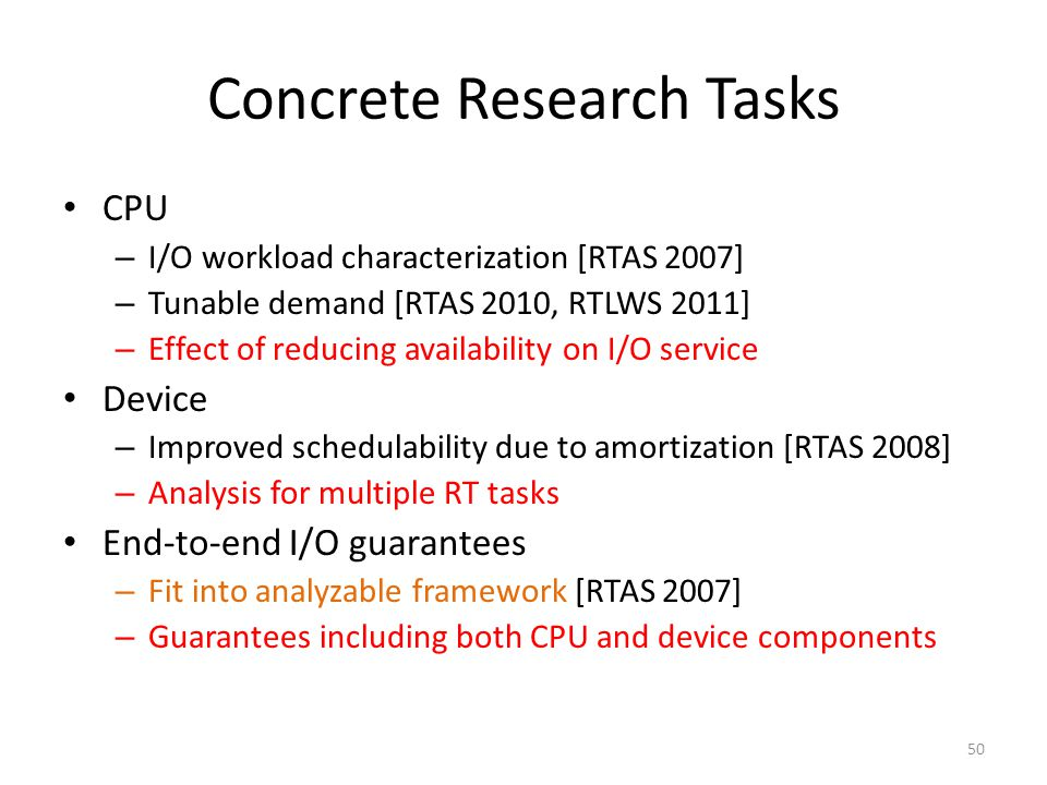 Concrete Research Tasks CPU – I/O workload characterization [RTAS 2007] – Tunable demand [RTAS 2010, RTLWS 2011] – Effect of reducing availability on I/O service Device – Improved schedulability due to amortization [RTAS 2008] – Analysis for multiple RT tasks End-to-end I/O guarantees – Fit into analyzable framework [RTAS 2007] – Guarantees including both CPU and device components 50