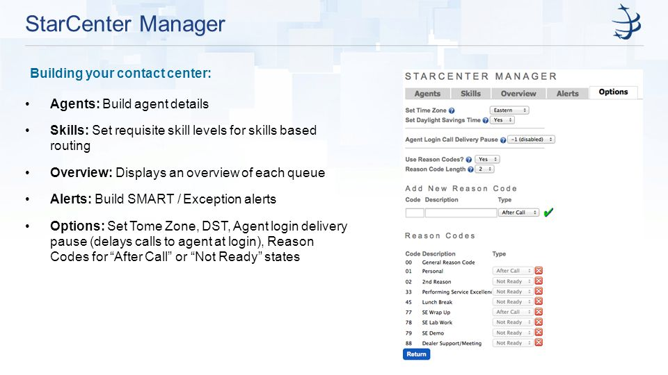 StarCenter Manager Building your contact center: Agents: Build agent details Skills: Set requisite skill levels for skills based routing Overview: Displays an overview of each queue Alerts: Build SMART / Exception alerts Options: Set Tome Zone, DST, Agent login delivery pause (delays calls to agent at login), Reason Codes for After Call or Not Ready states