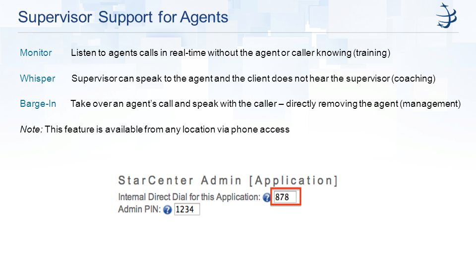 Supervisor Support for Agents Monitor Listen to agents calls in real-time without the agent or caller knowing (training) Whisper Supervisor can speak to the agent and the client does not hear the supervisor (coaching) Barge-In Take over an agent's call and speak with the caller – directly removing the agent (management) Note: This feature is available from any location via phone access