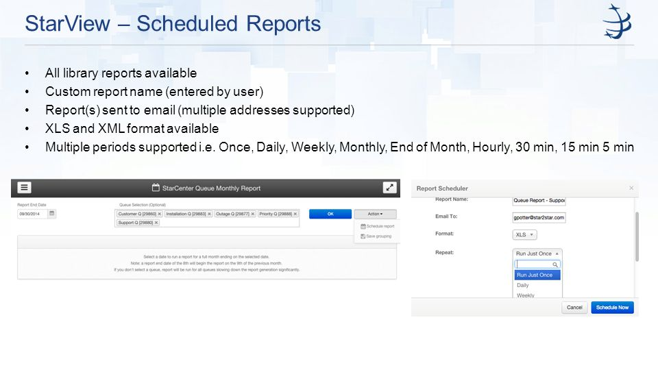 StarView – Scheduled Reports All library reports available Custom report name (entered by user) Report(s) sent to email (multiple addresses supported) XLS and XML format available Multiple periods supported i.e.