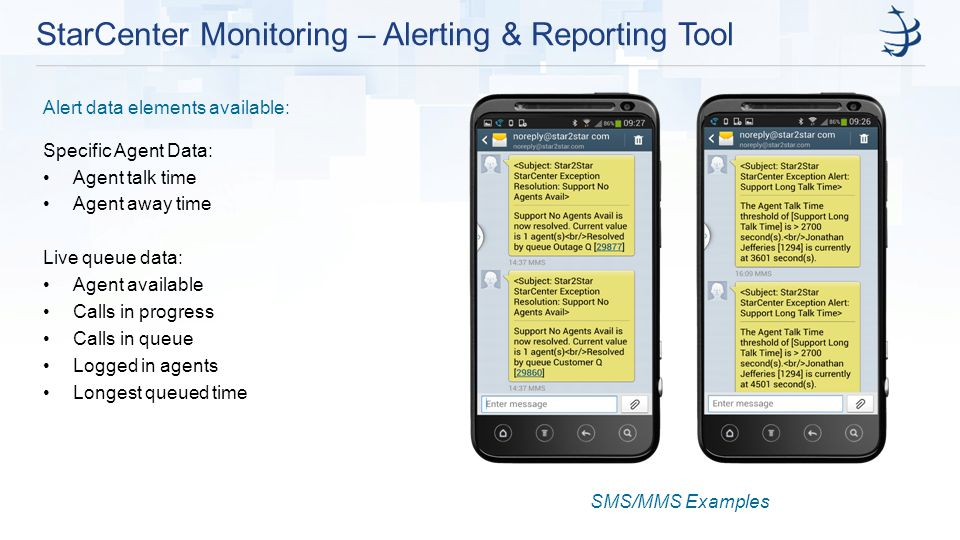 StarCenter Monitoring – Alerting & Reporting Tool Alert data elements available: Specific Agent Data: Agent talk time Agent away time Live queue data: Agent available Calls in progress Calls in queue Logged in agents Longest queued time SMS/MMS Examples