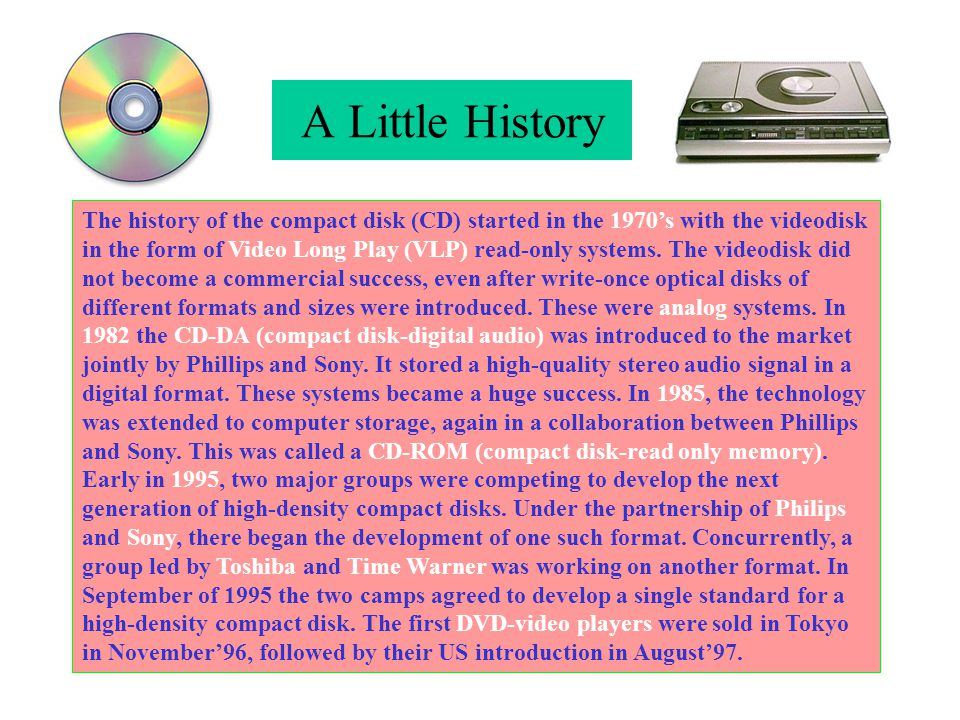 A Little History The history of the compact disk (CD) started in the 1970's with the videodisk in the form of Video Long Play (VLP) read-only systems.