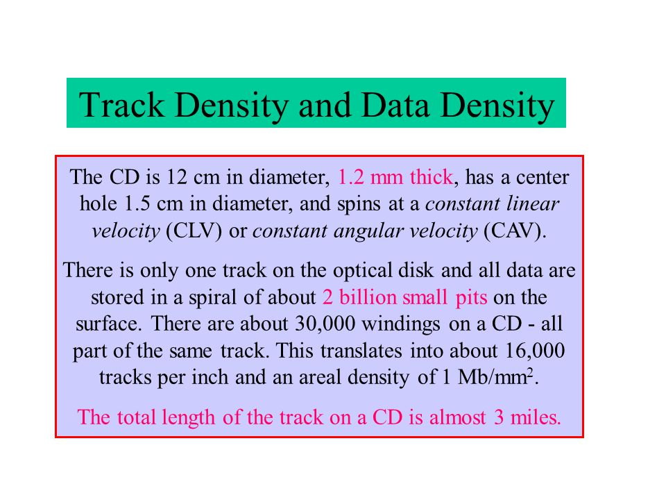 Track Density and Data Density The CD is 12 cm in diameter, 1.2 mm thick, has a center hole 1.5 cm in diameter, and spins at a constant linear velocit