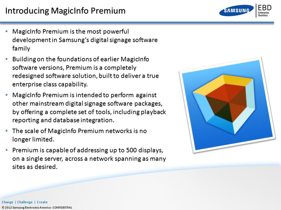 Change | Challenge | Create © 2012 Samsung Electronics America - CONFIDENTIAL Introducing MagicInfo Premium MagicInfo Premium is the most powerful dev