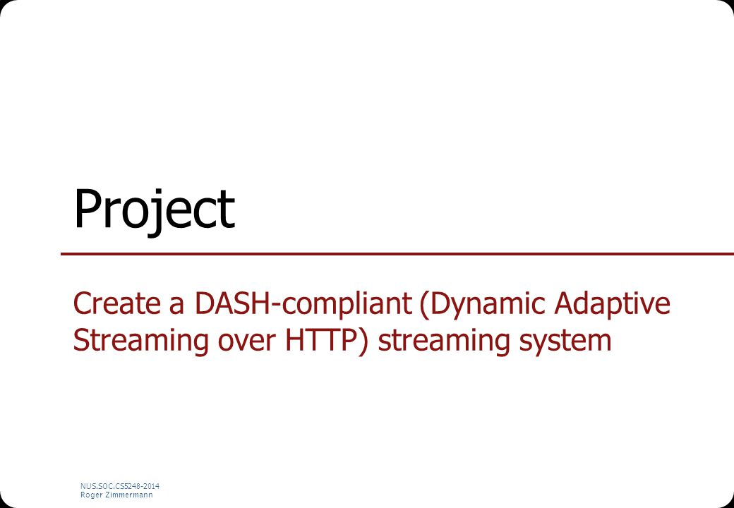 NUS.SOC.CS5248-2014 Roger Zimmermann Project Create a DASH-compliant (Dynamic Adaptive Streaming over HTTP) streaming system