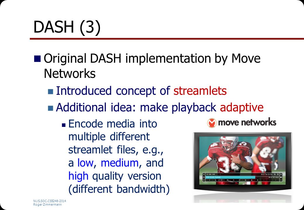 NUS.SOC.CS5248-2014 Roger Zimmermann DASH (3) Original DASH implementation by Move Networks Introduced concept of streamlets Additional idea: make pla