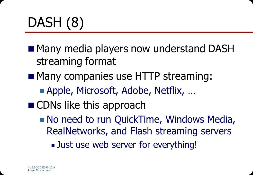 NUS.SOC.CS5248-2014 Roger Zimmermann DASH (8) Many media players now understand DASH streaming format Many companies use HTTP streaming: Apple, Micros