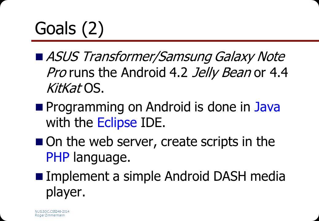 NUS.SOC.CS5248-2014 Roger Zimmermann Goals (2) ASUS Transformer/Samsung Galaxy Note Pro runs the Android 4.2 Jelly Bean or 4.4 KitKat OS. Programming