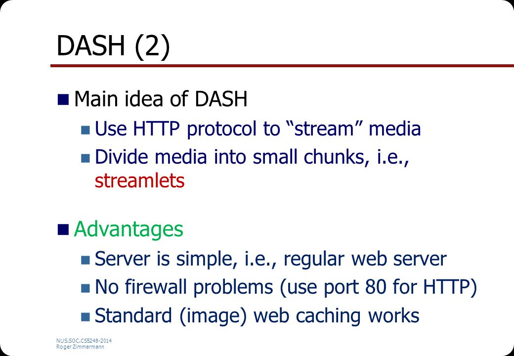 "NUS.SOC.CS5248-2014 Roger Zimmermann DASH (2) Main idea of DASH Use HTTP protocol to ""stream"" media Divide media into small chunks, i.e., streamlets A"