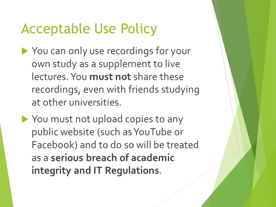 Acceptable Use Policy  You can only use recordings for your own study as a supplement to live lectures. You must not share these recordings, even wit