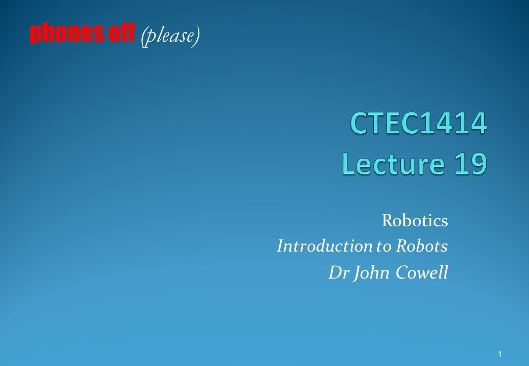 Robotics Introduction to Robots Dr John Cowell phones off (please) 1